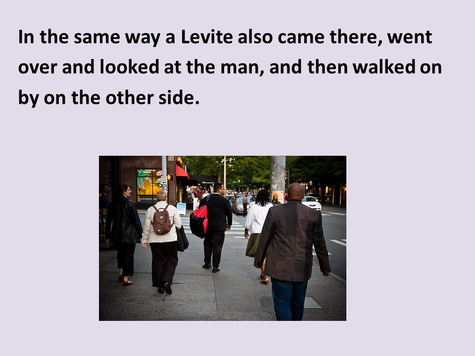 In the same way a Levite also came there, went over and looked at the man, and then walked on by on the other side.