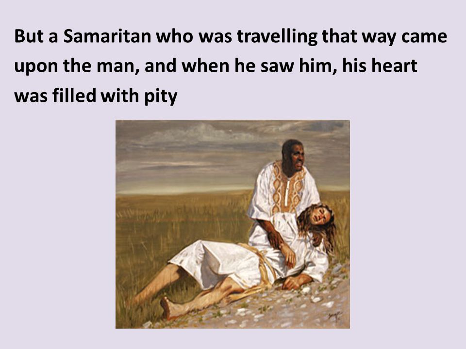 But a Samaritan who was travelling that way came upon the man, and when he saw him, his heart was filled with pity