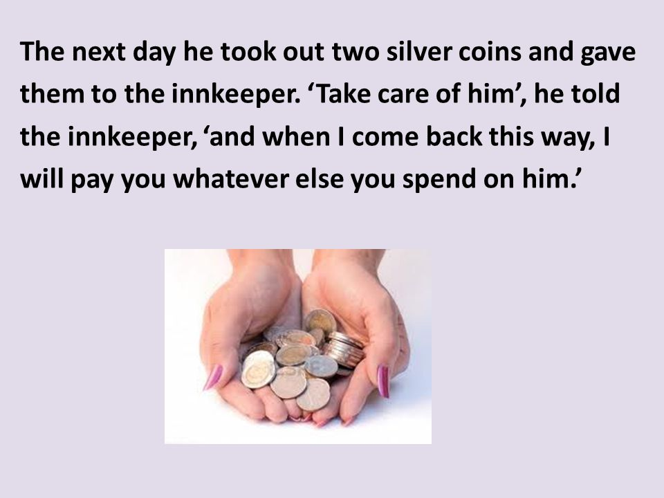 The next day he took out two silver coins and gave them to the innkeeper.