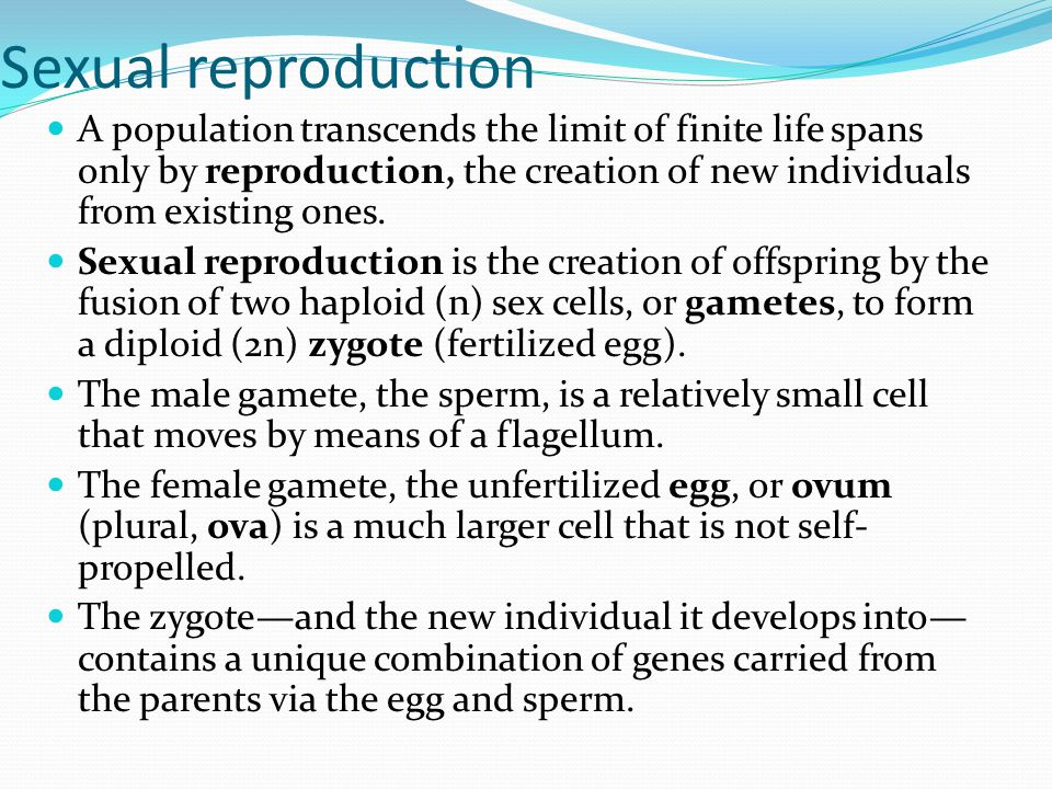Sexual reproduction A population transcends the limit of finite life spans only by reproduction, the creation of new individuals from existing ones.