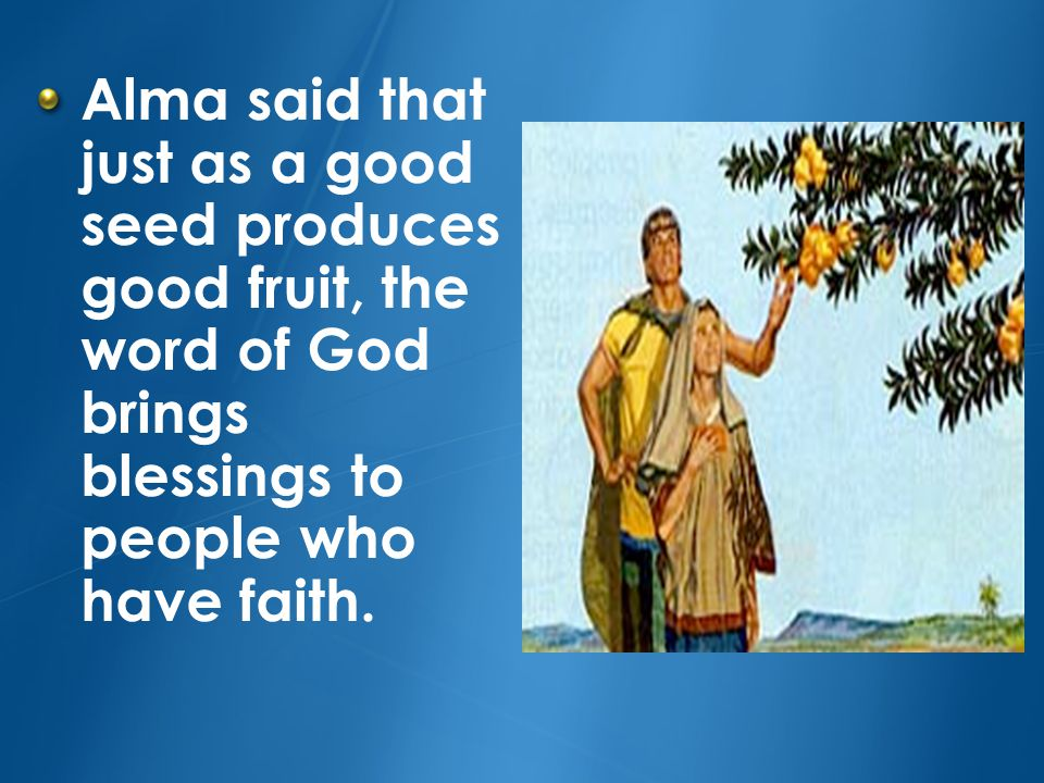 Alma said that just as a good seed produces good fruit, the word of God brings blessings to people who have faith.