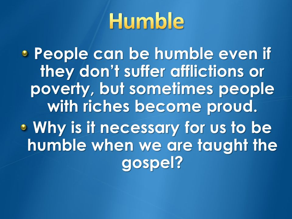 Why is it necessary for us to be humble when we are taught the gospel