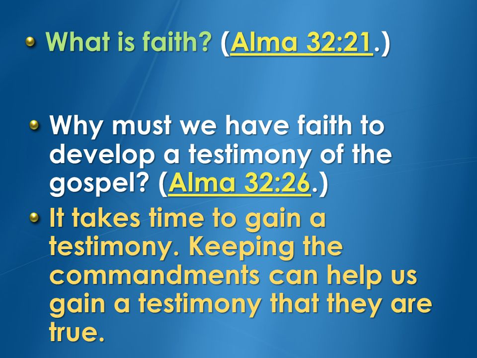 What is faith (Alma 32:21.) Why must we have faith to develop a testimony of the gospel (Alma 32:26.)