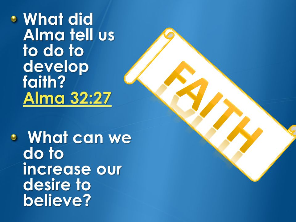 FAITH What did Alma tell us to do to develop faith Alma 32:27