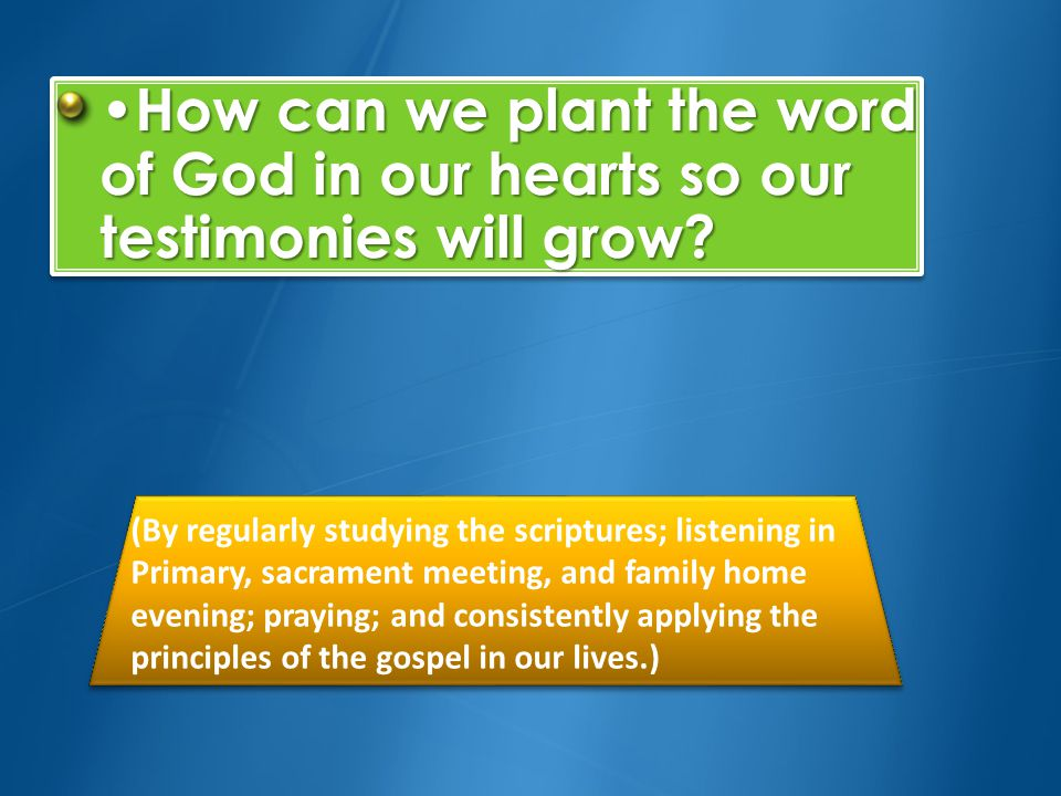 •How can we plant the word of God in our hearts so our testimonies will grow