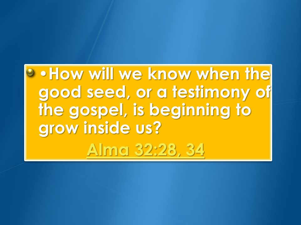 •How will we know when the good seed, or a testimony of the gospel, is beginning to grow inside us