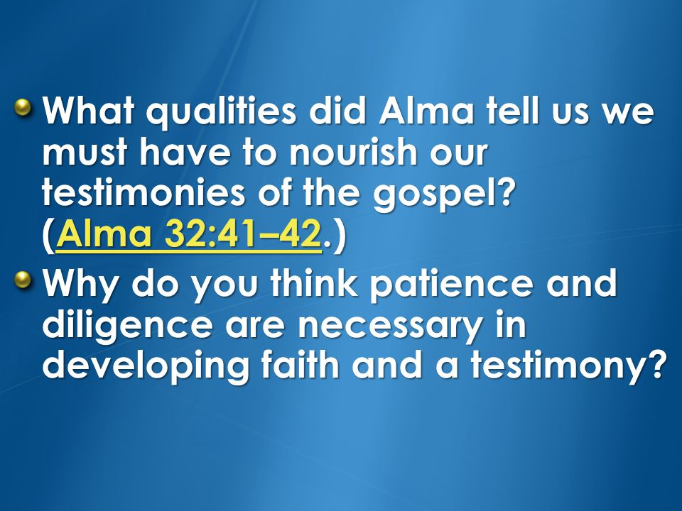 What qualities did Alma tell us we must have to nourish our testimonies of the gospel (Alma 32:41–42.)