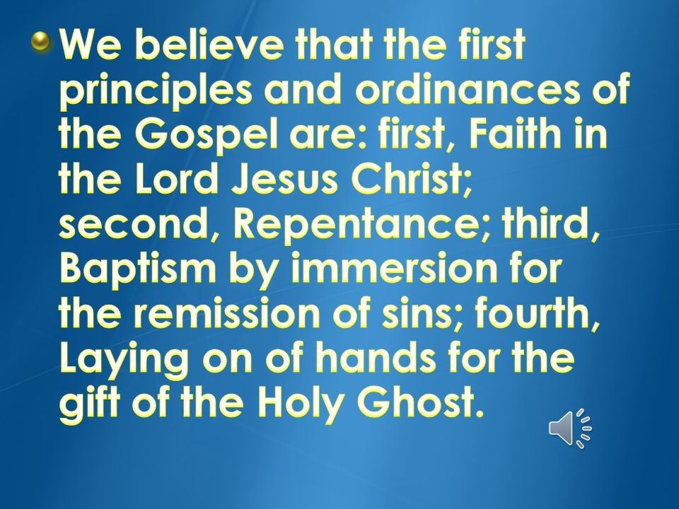 We believe that the first principles and ordinances of the Gospel are: first, Faith in the Lord Jesus Christ; second, Repentance; third, Baptism by immersion for the remission of sins; fourth, Laying on of hands for the gift of the Holy Ghost.