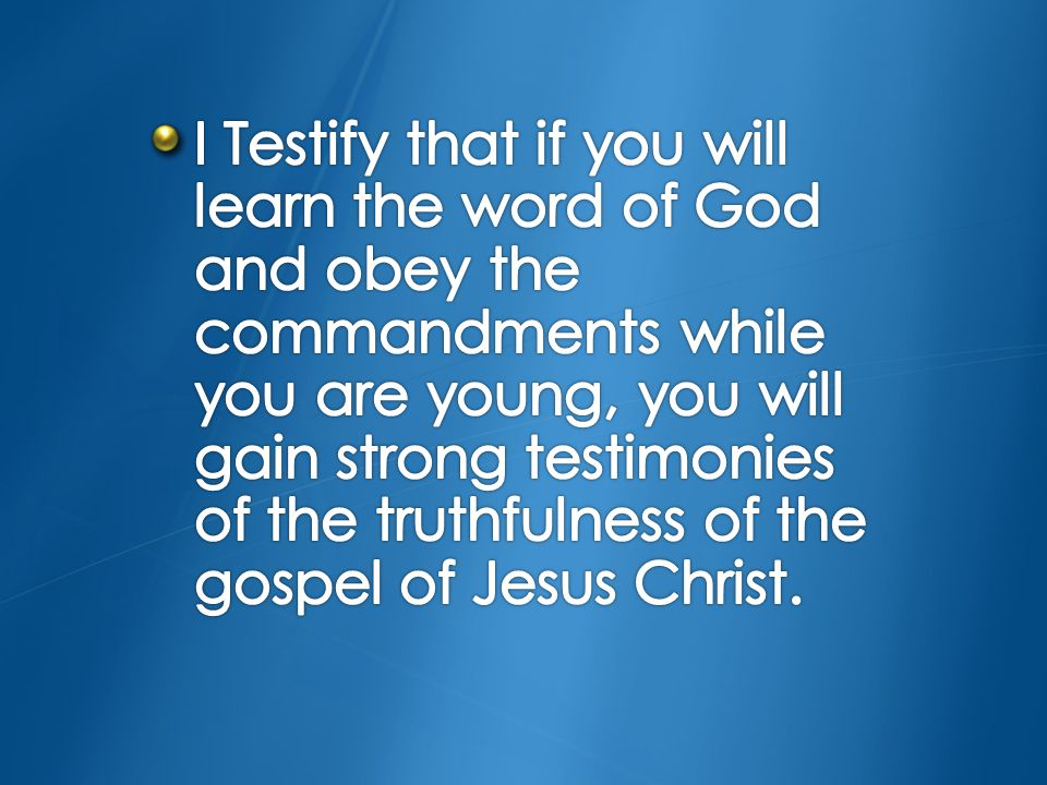 I Testify that if you will learn the word of God and obey the commandments while you are young, you will gain strong testimonies of the truthfulness of the gospel of Jesus Christ.