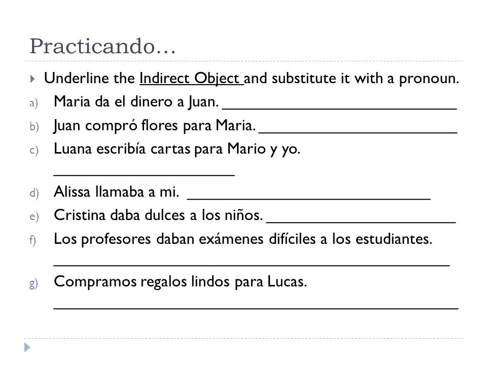Practicando… Underline the Indirect Object and substitute it with a pronoun. Maria da el dinero a Juan. __________________________.