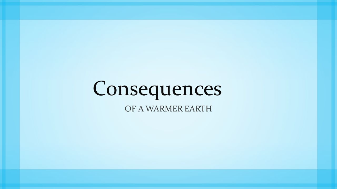 Consequences Of a warmer earth