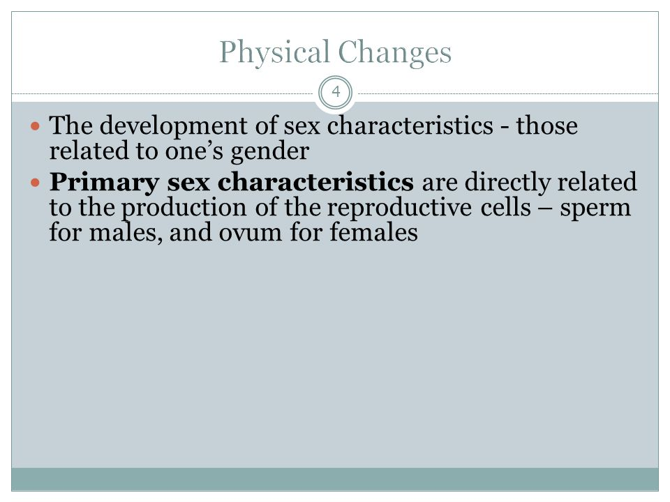 Physical Changes The development of sex characteristics - those related to one's gender.