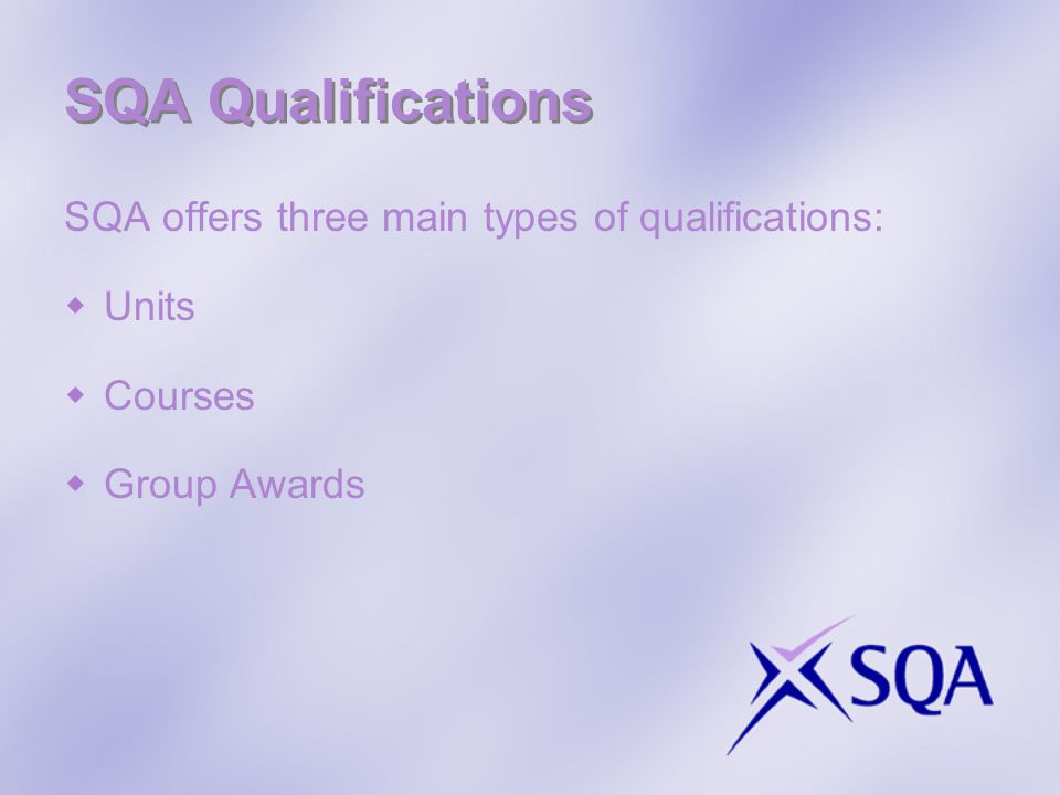 SQA Qualifications SQA offers three main types of qualifications:
