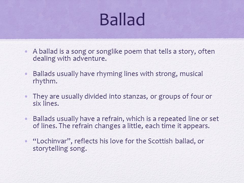 Ballad A ballad is a song or songlike poem that tells a story, often dealing with adventure.