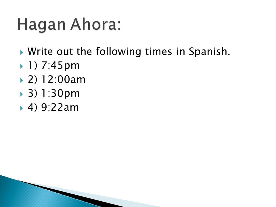 Hagan Ahora: Write out the following times in Spanish. 1) 7:45pm