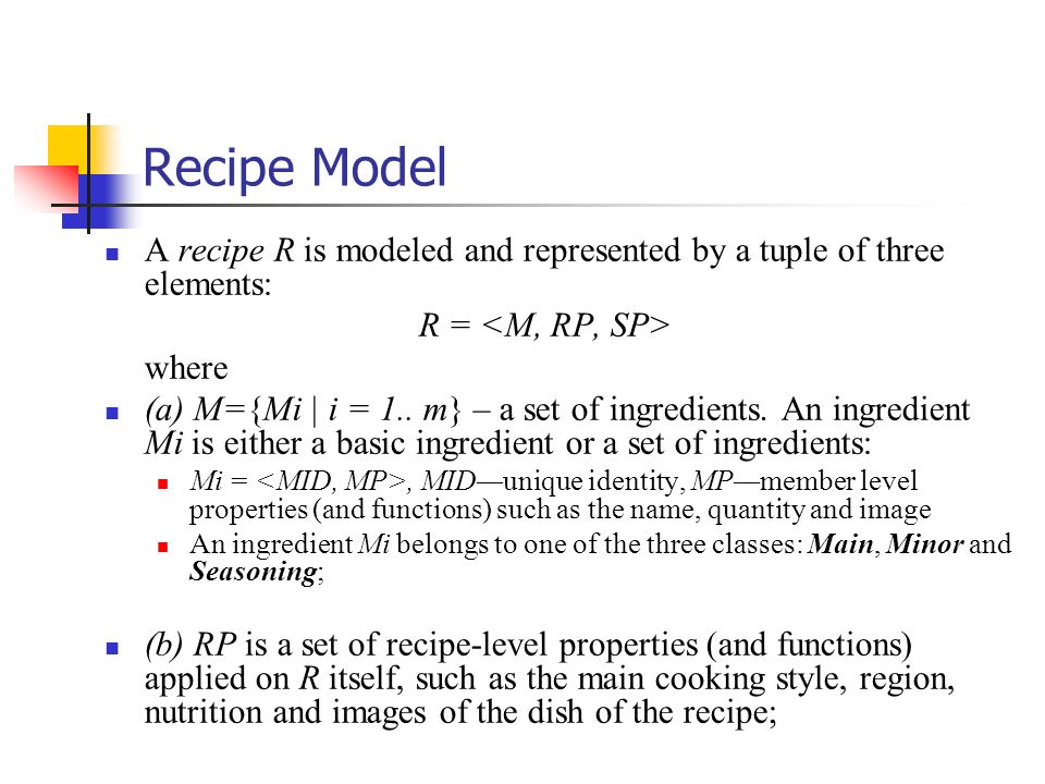 Recipe Model A recipe R is modeled and represented by a tuple of three elements: R = <M, RP, SP> where.