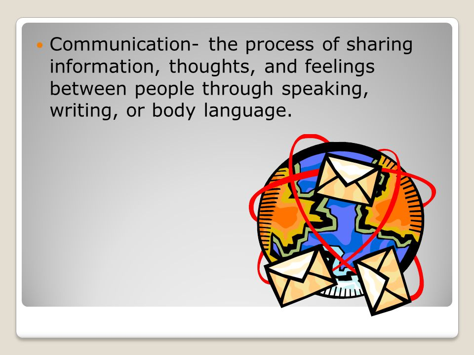 Communication- the process of sharing information, thoughts, and feelings between people through speaking, writing, or body language.
