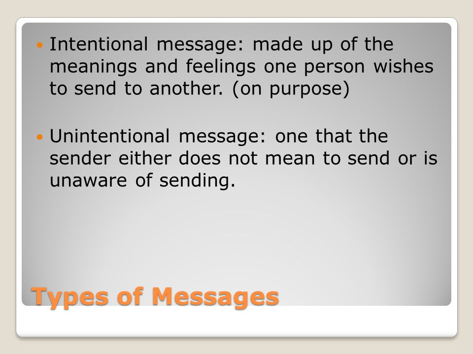 Intentional message: made up of the meanings and feelings one person wishes to send to another. (on purpose)
