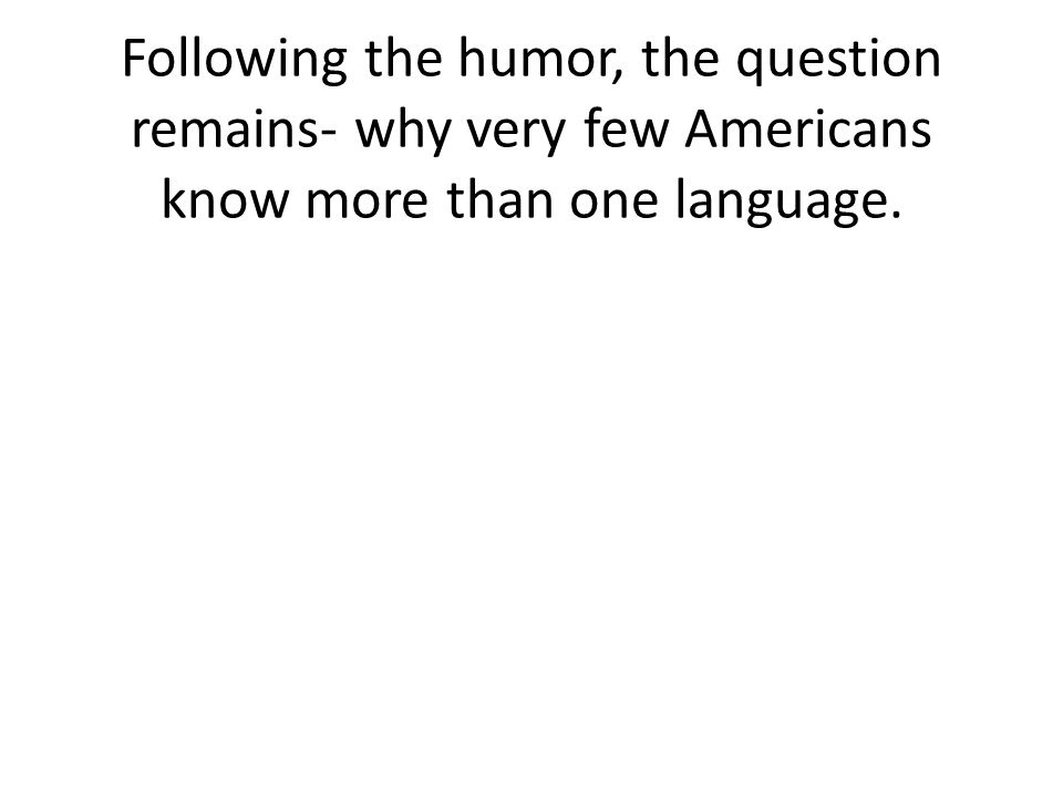 Following the humor, the question remains- why very few Americans know more than one language.