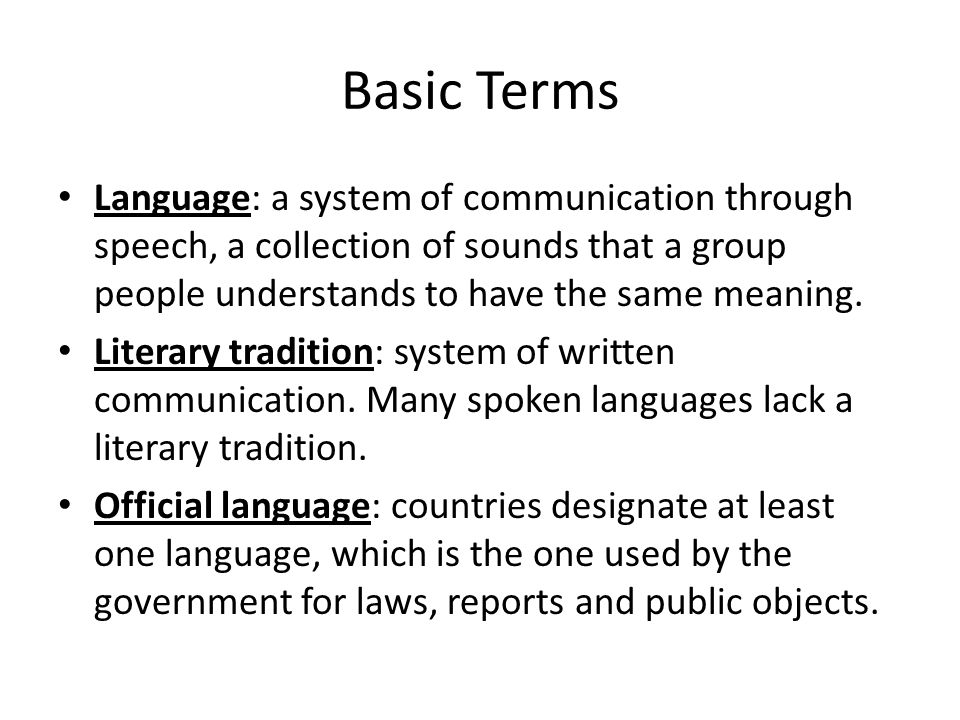 Basic Terms Language: a system of communication through speech, a collection of sounds that a group people understands to have the same meaning.