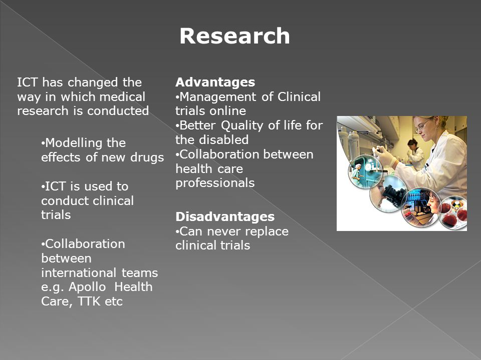 Research ICT has changed the way in which medical research is conducted. Modelling the effects of new drugs.