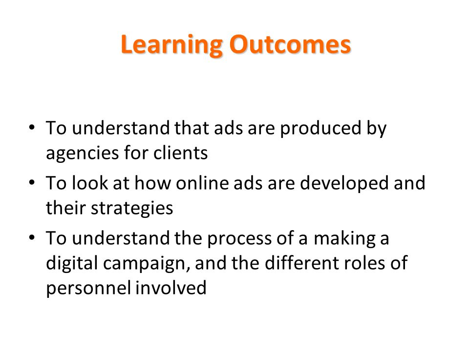 Learning Outcomes To understand that ads are produced by agencies for clients. To look at how online ads are developed and their strategies.