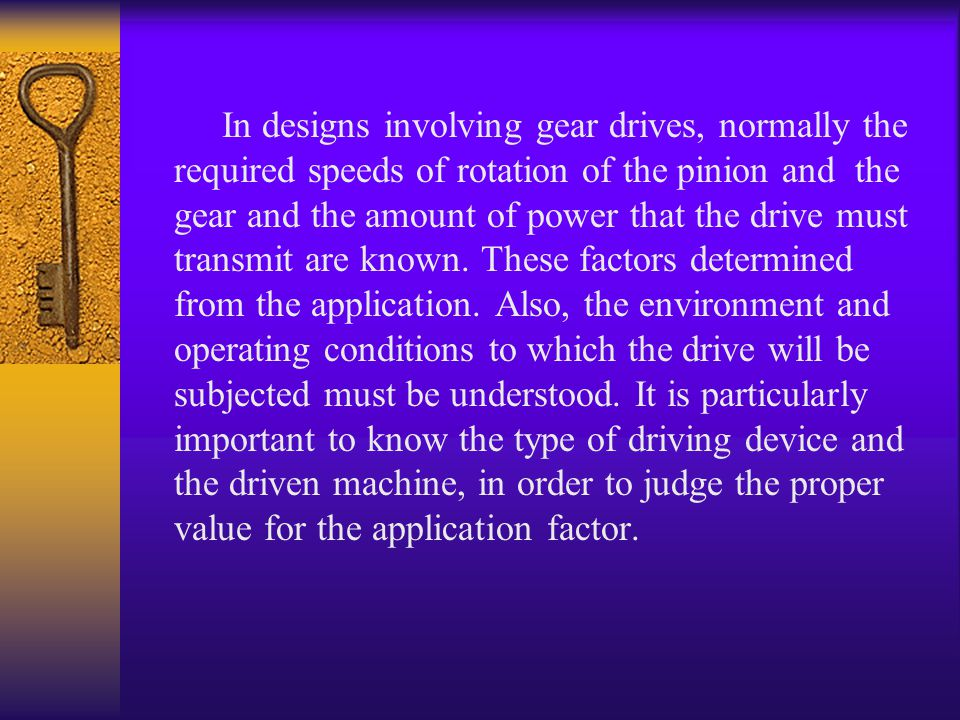 In designs involving gear drives, normally the required speeds of rotation of the pinion and the gear and the amount of power that the drive must transmit are known.