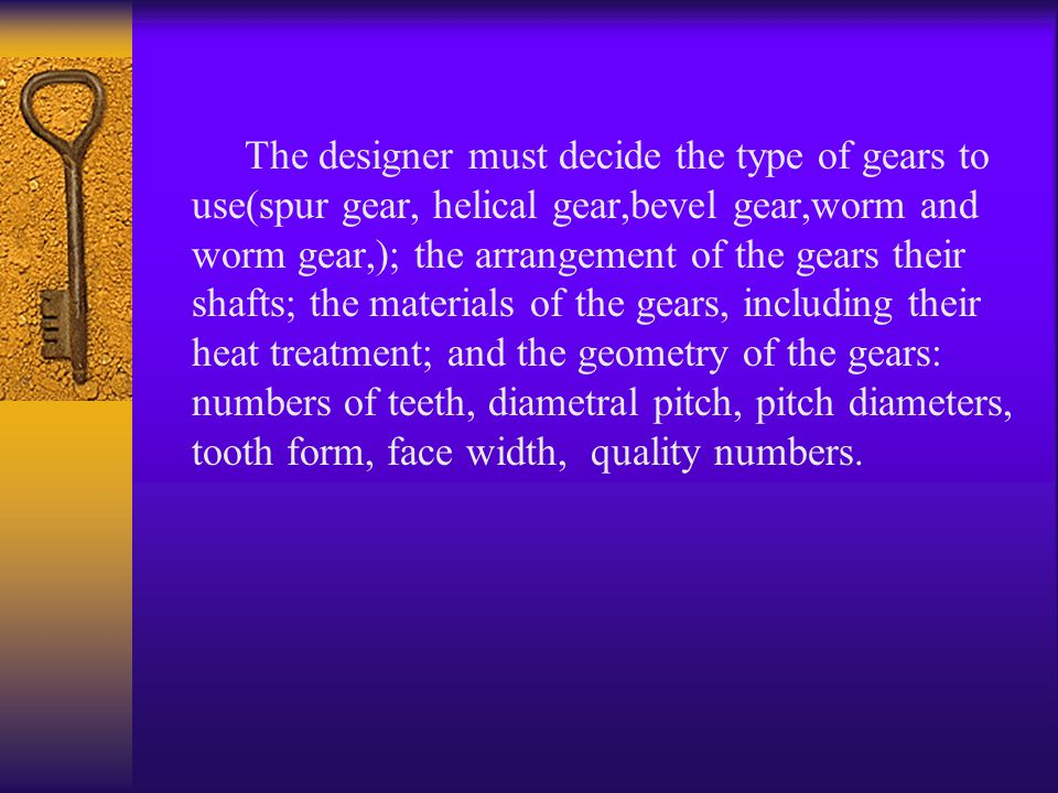 The designer must decide the type of gears to use(spur gear, helical gear,bevel gear,worm and worm gear,); the arrangement of the gears their shafts; the materials of the gears, including their heat treatment; and the geometry of the gears: numbers of teeth, diametral pitch, pitch diameters, tooth form, face width, quality numbers.