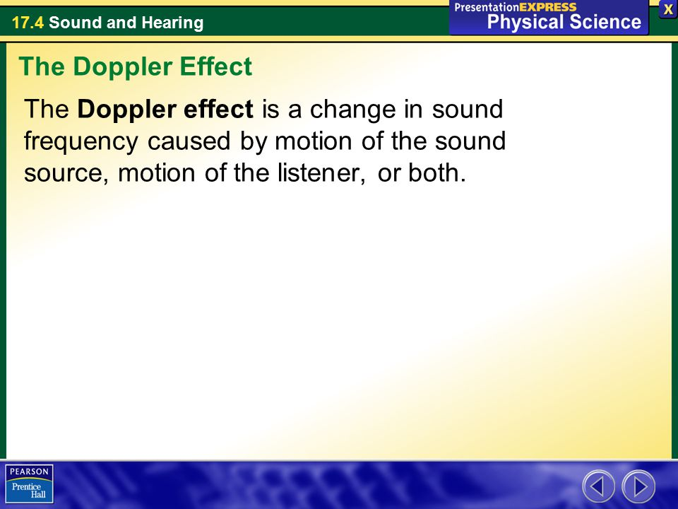 The Doppler Effect The Doppler effect is a change in sound frequency caused by motion of the sound source, motion of the listener, or both.