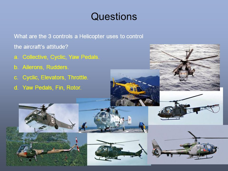 Questions What are the 3 controls a Helicopter uses to control