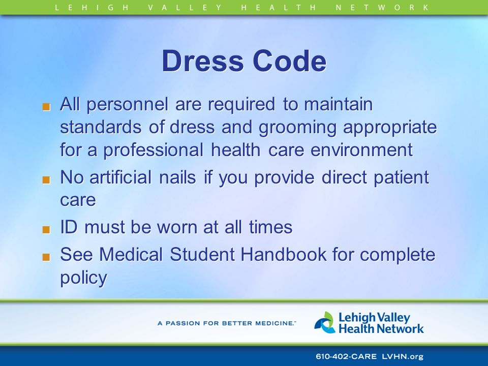 Dress CodeAll personnel are required to maintain standards of dress and grooming appropriate for a professional health care environment.