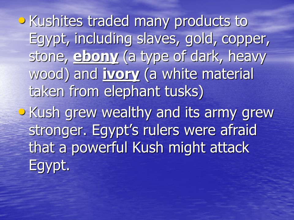 Kushites traded many products to Egypt, including slaves, gold, copper, stone, ebony (a type of dark, heavy wood) and ivory (a white material taken from elephant tusks)