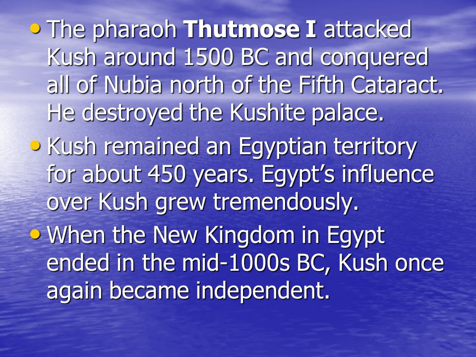 The pharaoh Thutmose I attacked Kush around 1500 BC and conquered all of Nubia north of the Fifth Cataract. He destroyed the Kushite palace.
