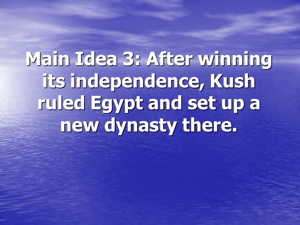 Main Idea 3: After winning its independence, Kush ruled Egypt and set up a new dynasty there.