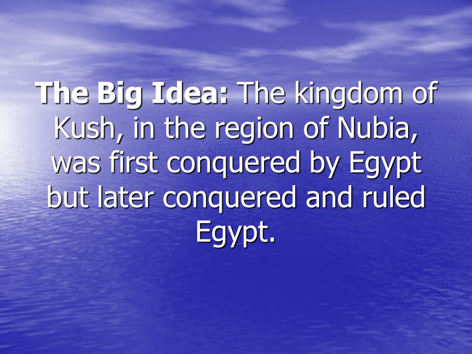 The Big Idea: The kingdom of Kush, in the region of Nubia, was first conquered by Egypt but later conquered and ruled Egypt.