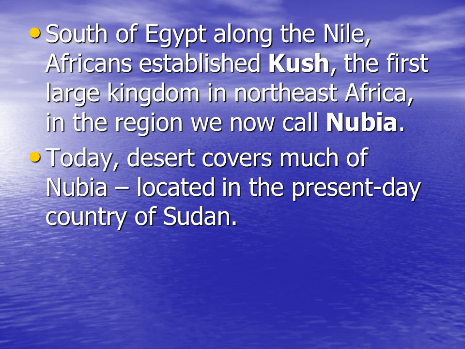South of Egypt along the Nile, Africans established Kush, the first large kingdom in northeast Africa, in the region we now call Nubia.