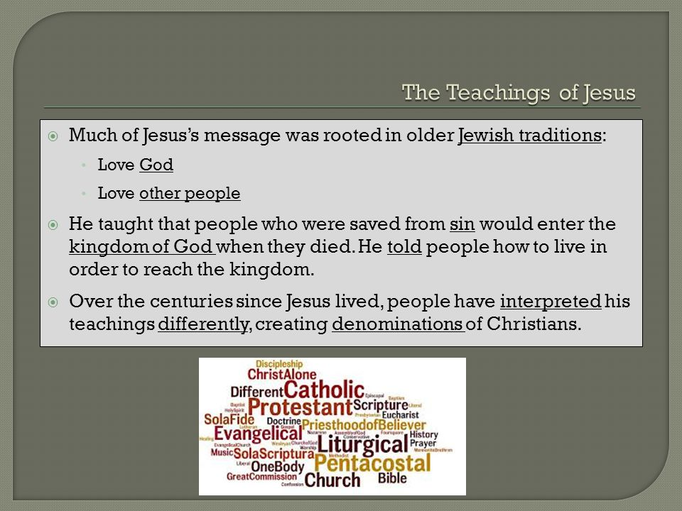 The Teachings of Jesus Much of Jesus's message was rooted in older Jewish traditions: Love God. Love other people.