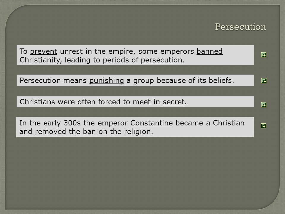 Persecution To prevent unrest in the empire, some emperors banned Christianity, leading to periods of persecution.