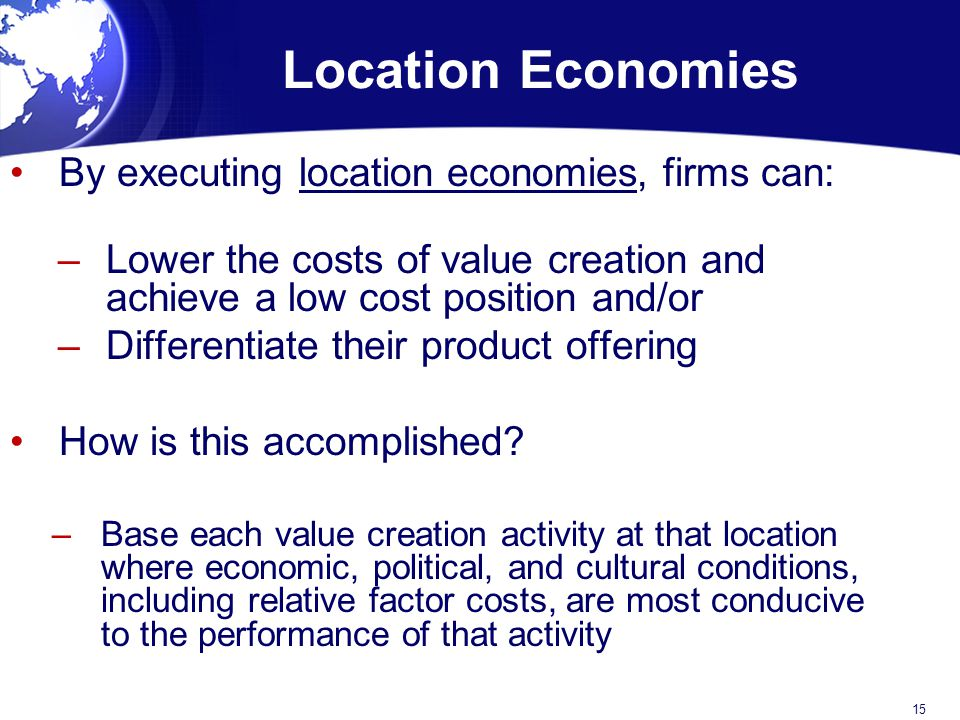 Location Economies By executing location economies, firms can: