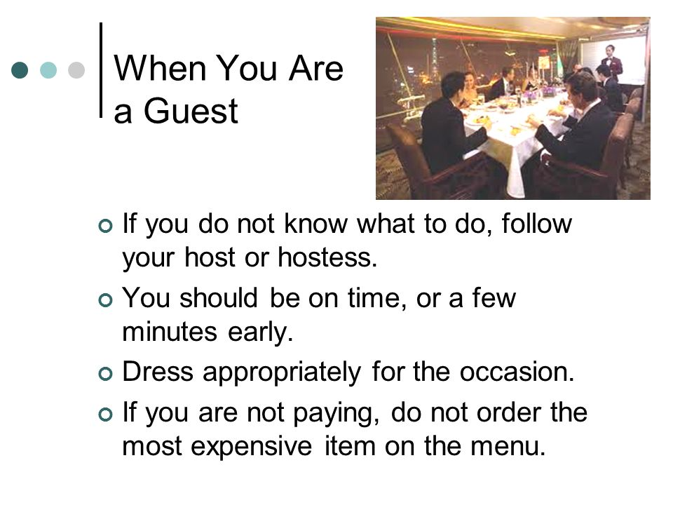 When You Are a Guest If you do not know what to do, follow your host or hostess. You should be on time, or a few minutes early.