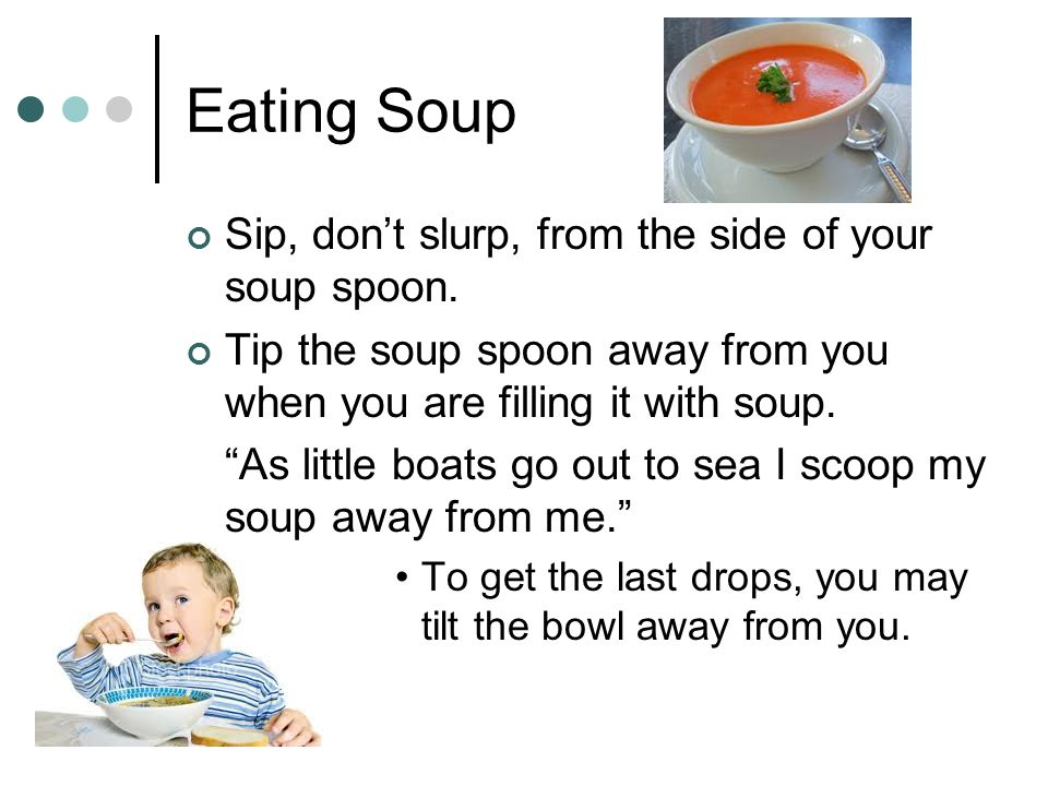 Eating Soup Sip, don't slurp, from the side of your soup spoon.