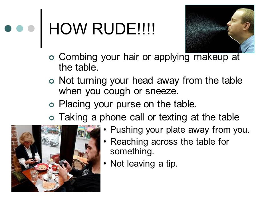 HOW RUDE!!!! Combing your hair or applying makeup at the table.