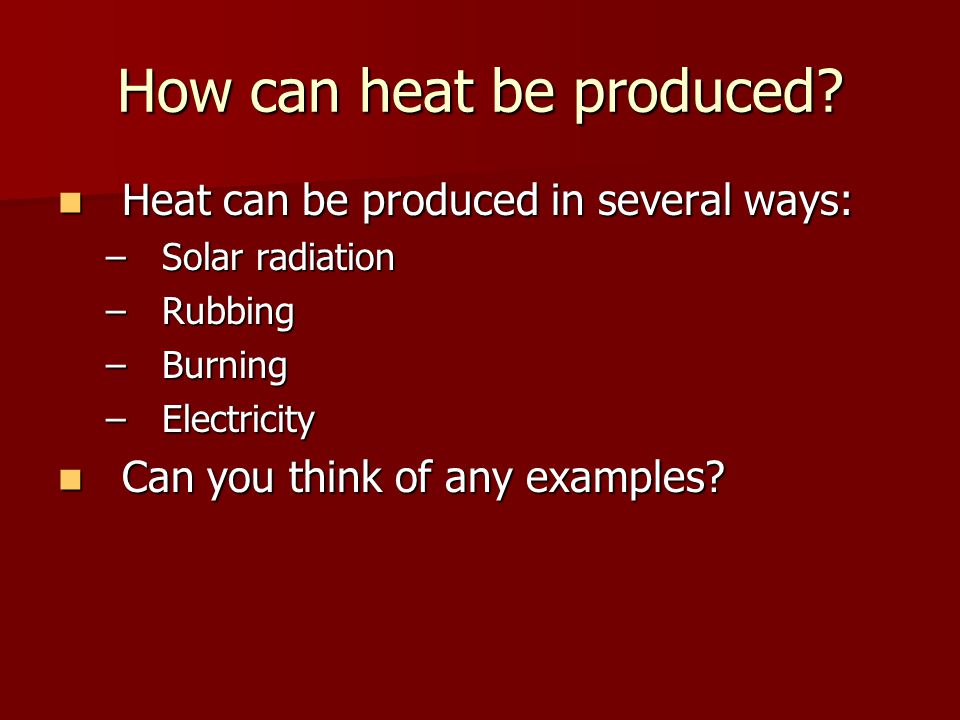 How can heat be produced