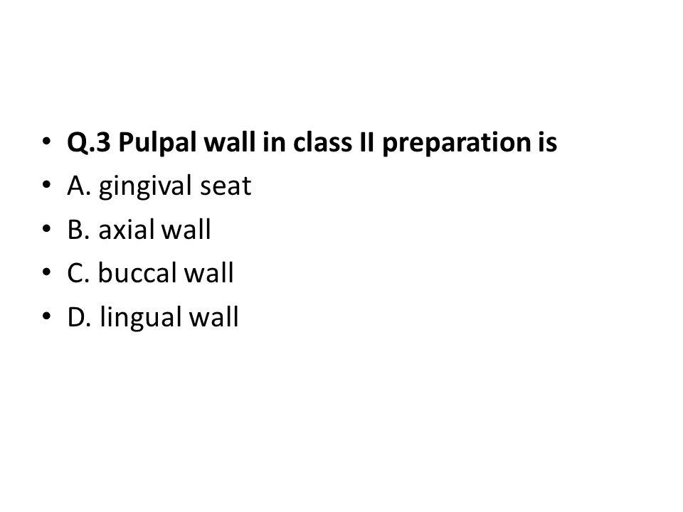 Q.3 Pulpal wall in class II preparation is