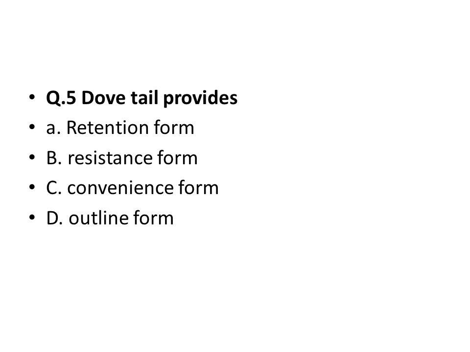 Q.5 Dove tail provides a. Retention form B. resistance form C. convenience form D. outline form