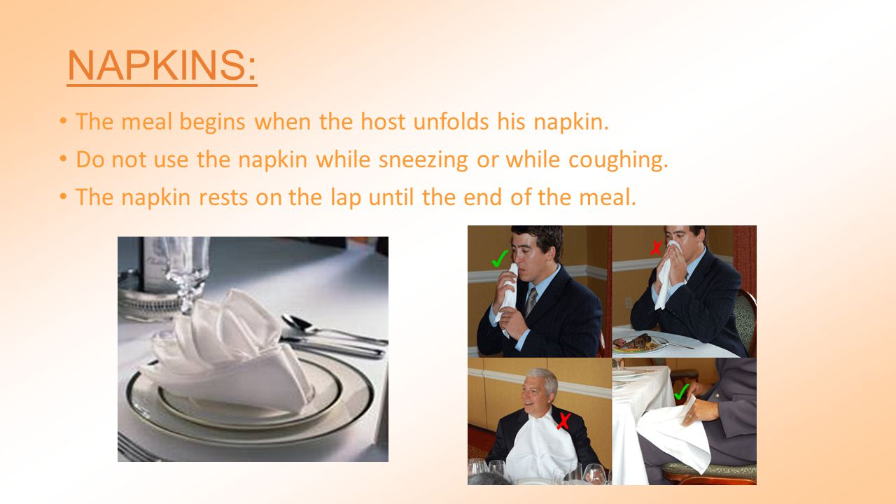 NAPKINS: The meal begins when the host unfolds his napkin.