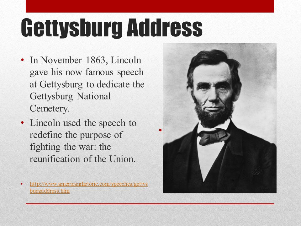 Gettysburg Address In November 1863, Lincoln gave his now famous speech at Gettysburg to dedicate the Gettysburg National Cemetery.