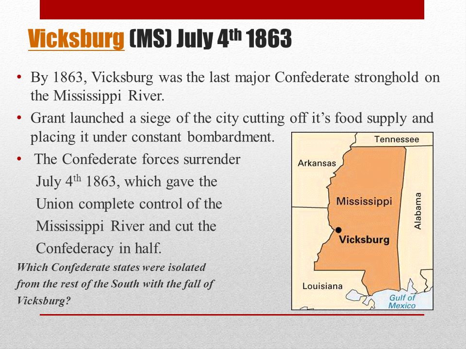 Vicksburg (MS) July 4th 1863 By 1863, Vicksburg was the last major Confederate stronghold on the Mississippi River.