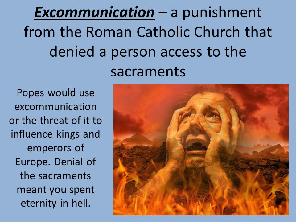 Excommunication – a punishment from the Roman Catholic Church that denied a person access to the sacraments