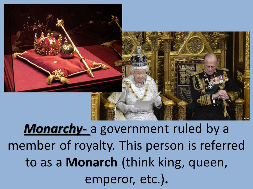 Monarchy- a government ruled by a member of royalty